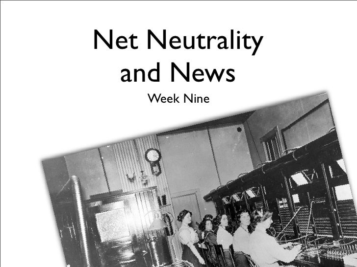 Net Neutrality  and News     Week Nine