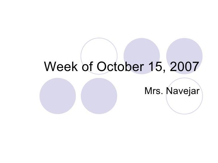 Week of October 15, 2007 Mrs. Navejar