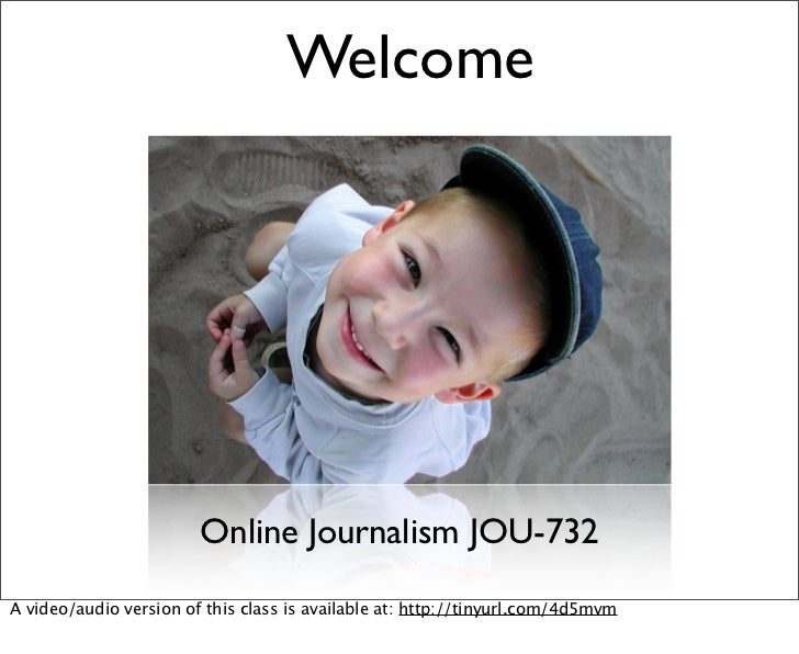 Welcome                             Online Journalism JOU-732 A video/audio version of this class is available at: http://...