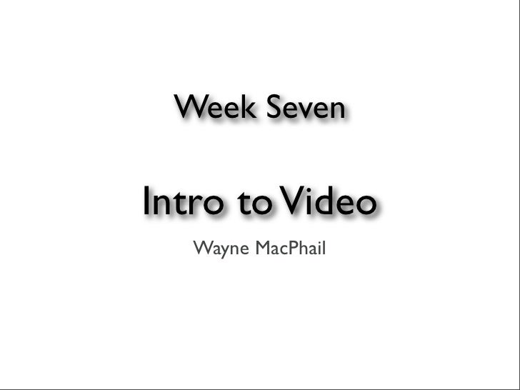 Week Seven  Intro to Video    Wayne MacPhail