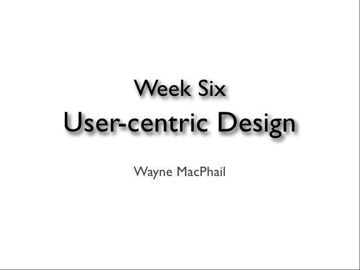 Week Six User-centric Design      Wayne MacPhail