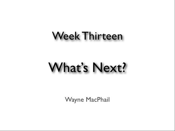 Week Thirteen  What's Next?    Wayne MacPhail