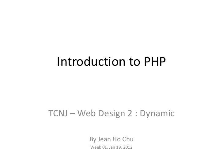 Introduction to PHPTCNJ – Web Design 2 : Dynamic         By Jean Ho Chu         Week 01. Jan 19. 2012