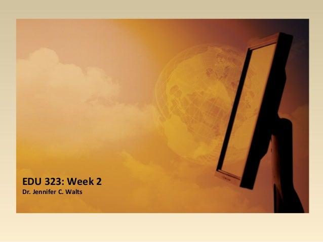 EDU 323: Week 2 Dr. Jennifer C. Walts