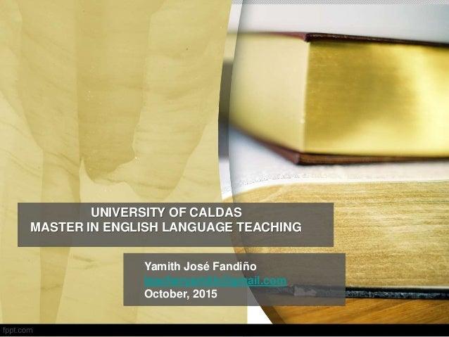 UNIVERSITY OF CALDAS MASTER IN ENGLISH LANGUAGE TEACHING Yamith José Fandiño teacheryamith@gmail.com October, 2015