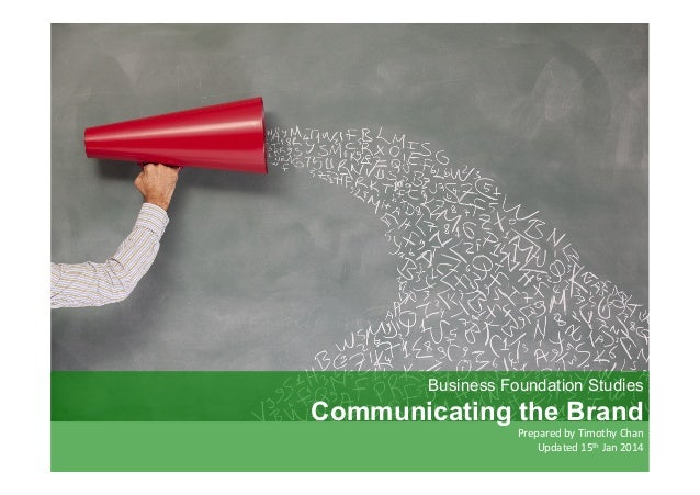 Business Foundation Studies  Communicating the Brand  Prepared	   by	   Timothy	   Chan	    	   Updated	   15th	   Jan	   ...