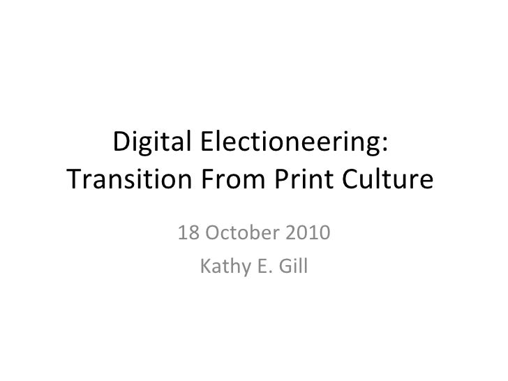 Digital Electioneering:  Transition From Print Culture  18 October 2010 Kathy E. Gill