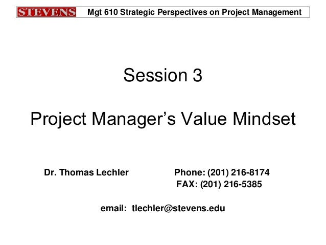 Mgt 610 Strategic Perspectives on Project ManagementSession 3Project Manager's Value MindsetDr. Thomas Lechler Phone: (201...