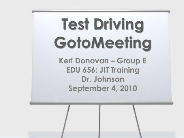 Keri Donovan – Group E EDU 656: JIT Training Dr. Johnson September 4, 2010 Test Driving GotoMeeting