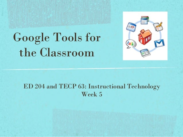 Google Tools for the Classroom ED 204 and TECP 63: Instructional Technology Week 5