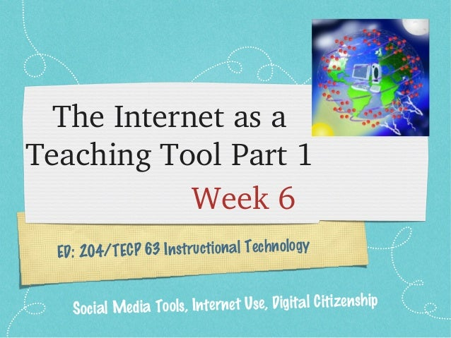 ED: 204/TECP 63 Instructional Technology The Internet as a  Teaching Tool Part 1 Week 6 Social Media Tools, Internet Use, ...