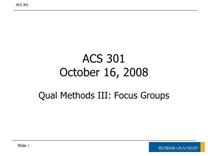 ACS 301 October 16, 2008 Qual Methods III: Focus Groups