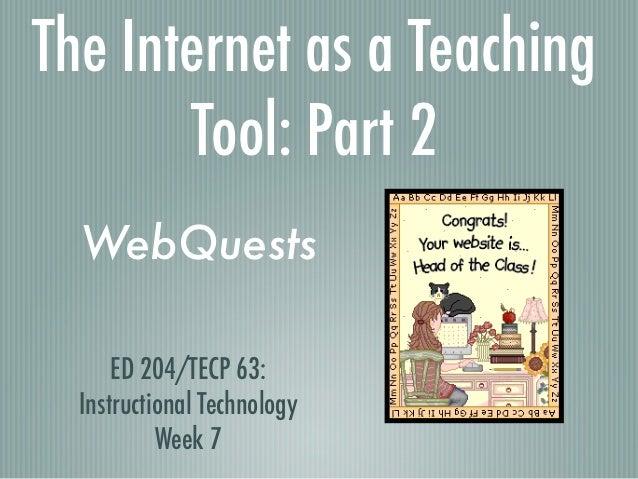 The Internet as a Teaching       Tool: Part 2  WebQuests      ED 204/TECP 63:  Instructional Technology           Week 7