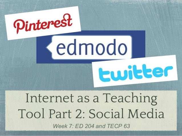 Internet as a Teaching Tool Part 2: Social Media Week 7: ED 204 and TECP 63