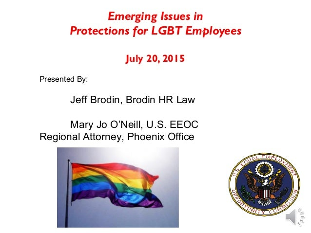 Emerging Issues in Protections for LGBT Employees July 20, 2015 Presented By: Jeff Brodin, Brodin HR Law Mary Jo O'Neill, ...