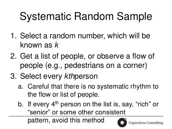 Systematic Random Sample1. Select a random number, which will be   known as k2. Get a list of people, or observe a flow of...