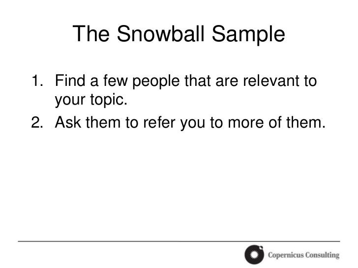 The Snowball Sample1. Find a few people that are relevant to   your topic.2. Ask them to refer you to more of them.