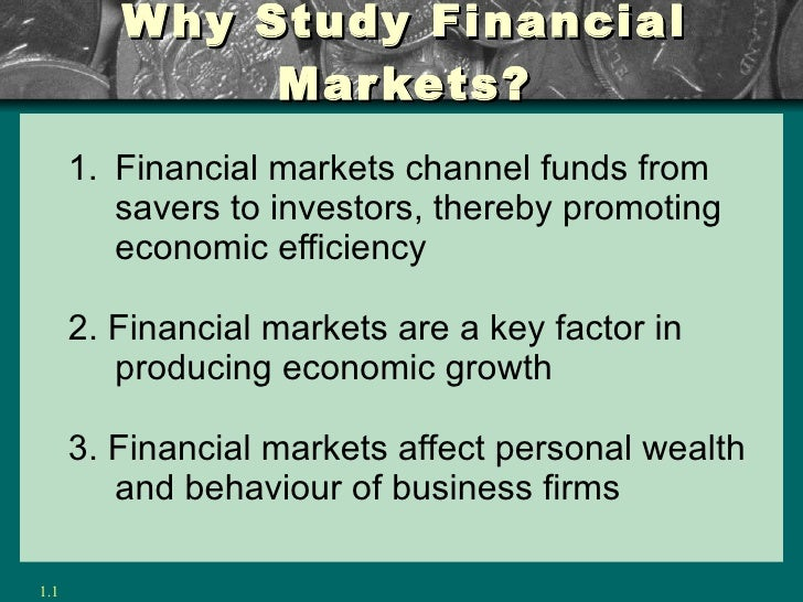 Why Study Financial Markets? <ul><ul><li>Financial markets channel funds from savers to investors, thereby promoting econo...