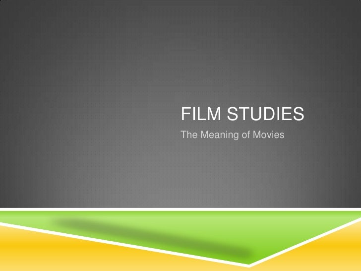 Film Studies<br />The Meaning of Movies<br />