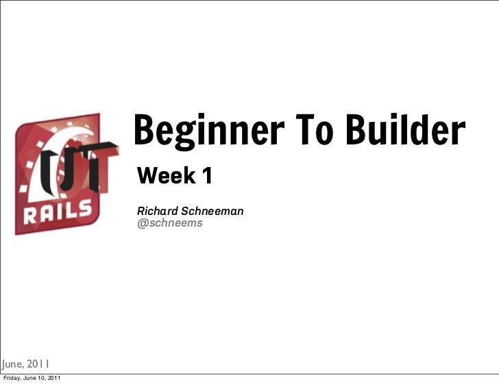 Beginner To Builder                        Week 1                        Richard Schneeman                        @schneem...