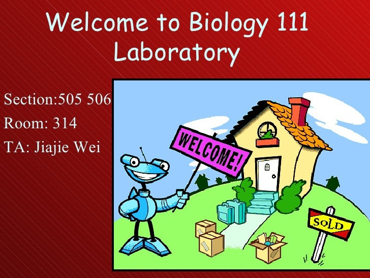 Welcome to Biology 111 Laboratory Section:505 506 Room: 314 TA: Jiajie Wei