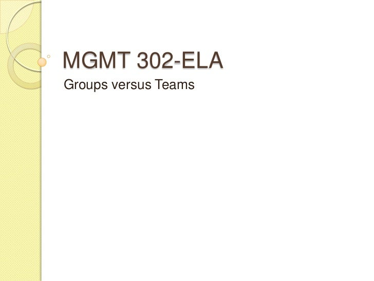 MGMT 302-ELAGroups versus Teams