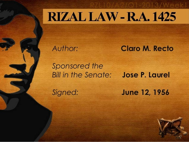 rizal laws republic act 1425 The rizal law, also known as ra 1425, mandates the study of rizal's life and works, as shown in section 1 this republic act calls for an increased sense of nationalism from the filipinos during a time of a dwindling filipino identity.