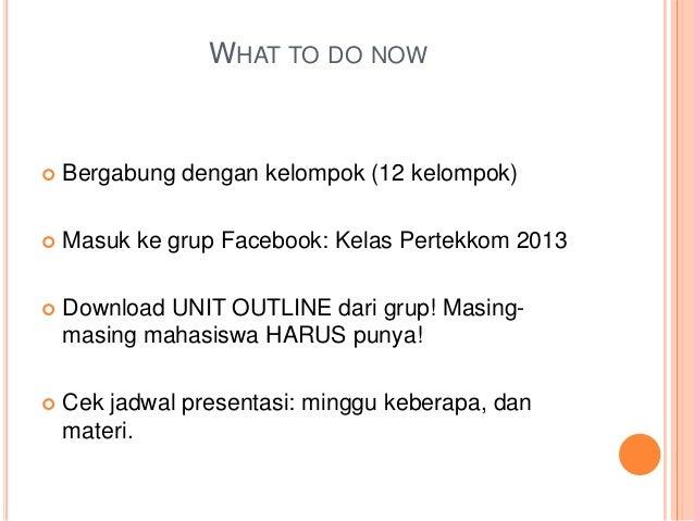 WHAT TO DO NOW  Bergabung dengan kelompok (12 kelompok)  Masuk ke grup Facebook: Kelas Pertekkom 2013  Download UNIT OU...