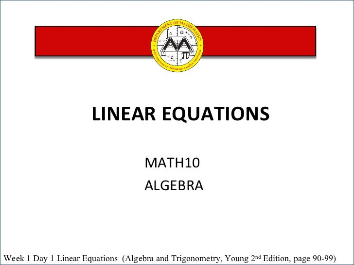 MATH10  ALGEBRA LINEAR EQUATIONS  Week 1 Day 1  Linear Equations  (Algebra and Trigonometry, Young 2 nd  Edition, page 90-...