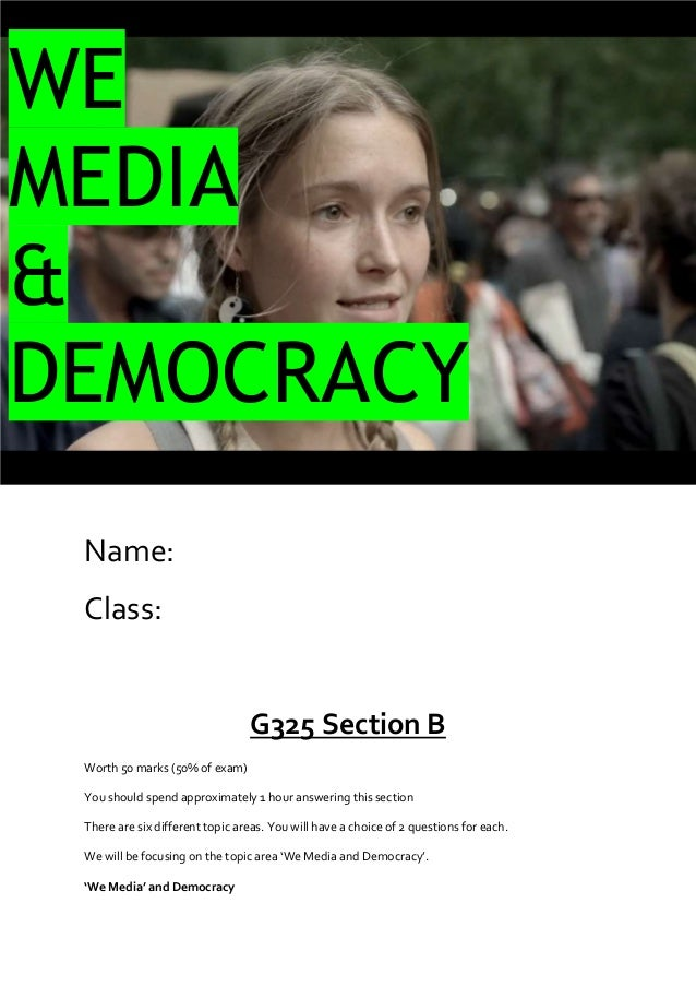 WE MEDIA & DEMOCRACY Name: Class:  G325 Section B Worth 50 marks (50% of exam) You should spend approximately 1 hour answe...