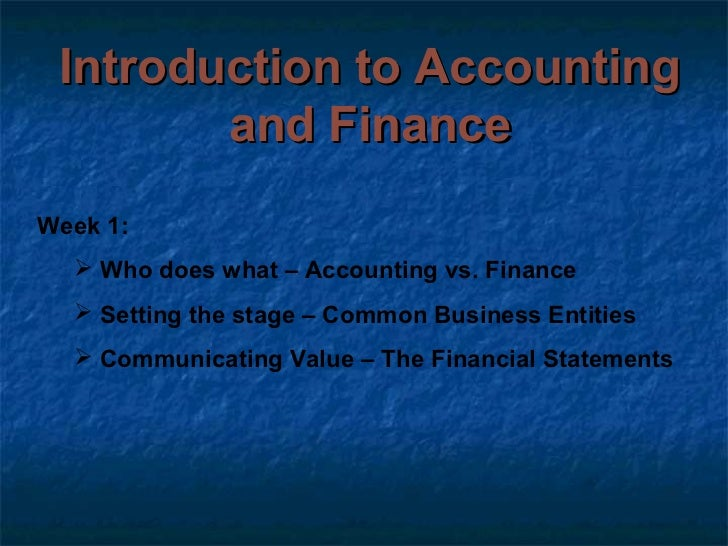 Introduction to Accounting        and FinanceWeek 1:   Who does what – Accounting vs. Finance   Setting the stage – Comm...