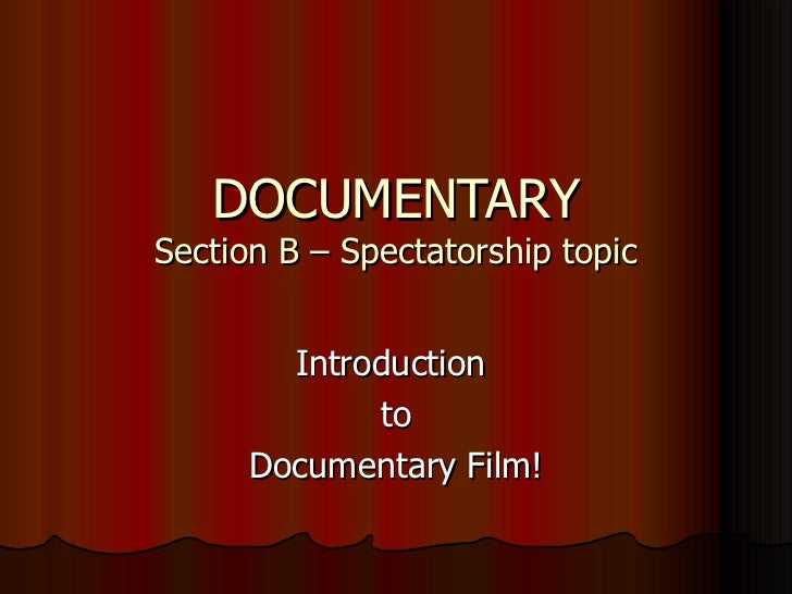 DOCUMENTARY Section B – Spectatorship topic Introduction  to Documentary Film!