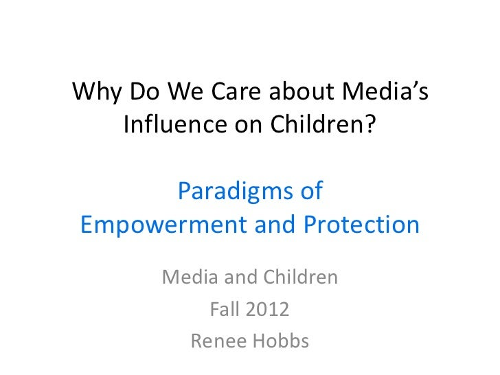 Why Do We Care about Media's   Influence on Children?      Paradigms ofEmpowerment and Protection       Media and Children...