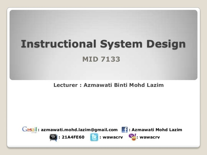 Instructional System Design                   MID 7133       Lecturer : Azmawati Binti Mohd Lazim  : azmawati.mohd.lazim@g...
