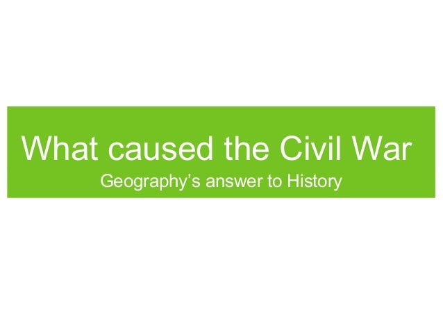 What caused the Civil War Geography's answer to History