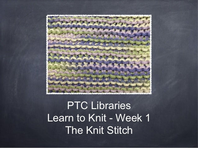 PTC LibrariesLearn to Knit - Week 1   The Knit Stitch