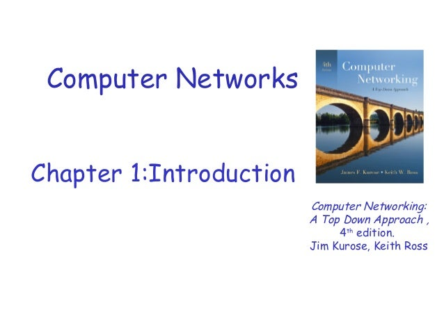 Computer Networks Chapter 1:Introduction Computer Networking: A Top Down Approach , 4th edition. Jim Kurose, Keith Ross