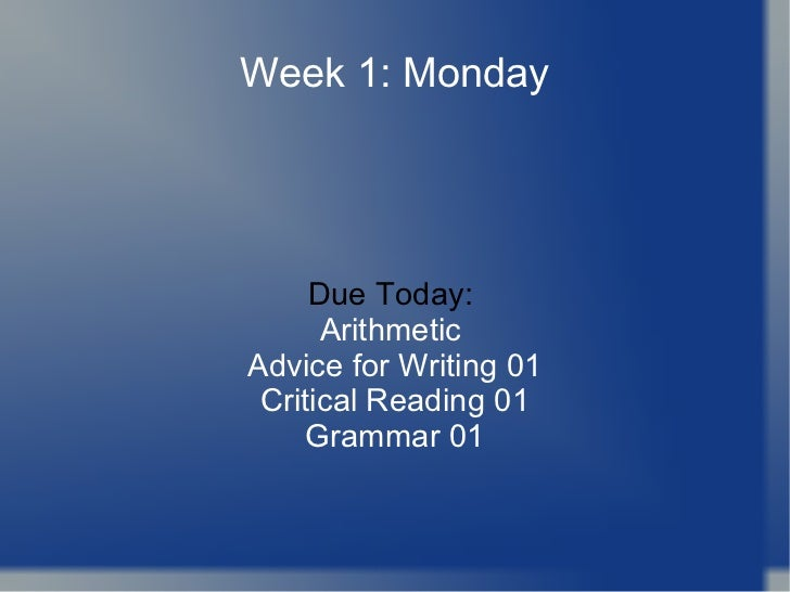 Week 1: Monday Due Today:  Arithmetic  Advice for Writing 01 Critical Reading 01 Grammar 01