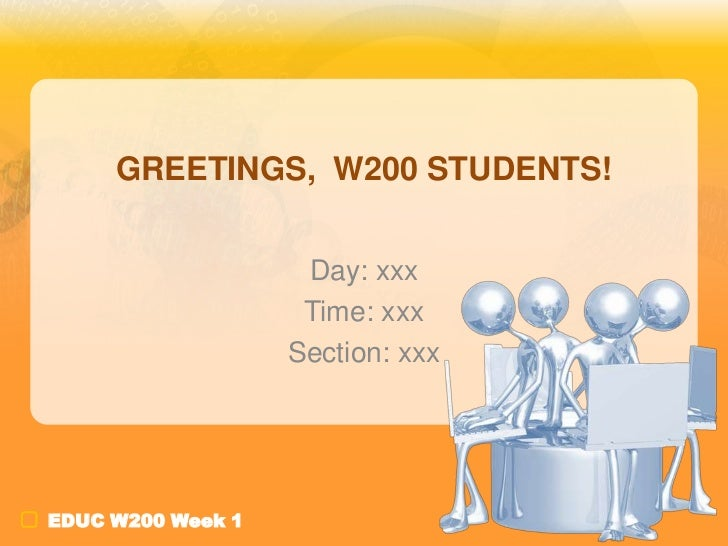 GREETINGS, W200 STUDENTS!                    Day: xxx                    Time: xxx                   Section: xxxEDUC W200...