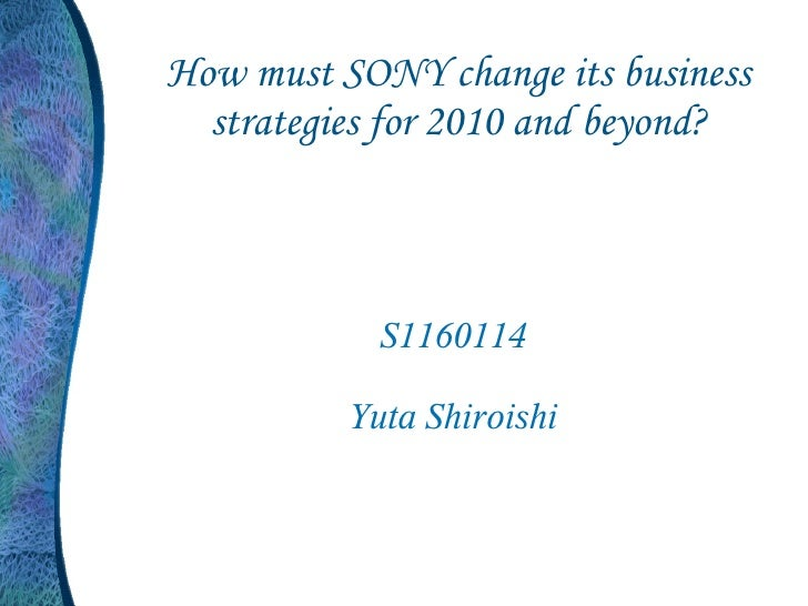 How must SONY change its business  strategies for 2010 and beyond?            S1160114          Yuta Shiroishi