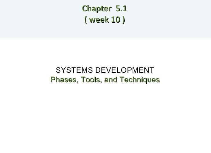 Chapter  5.1  ( week 10 )  SYSTEMS DEVELOPMENT Phases, Tools, and Techniques