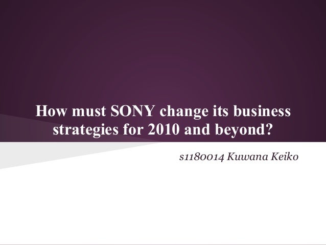 How must SONY change its business  strategies for 2010 and beyond?                  s1180014 Kuwana Keiko