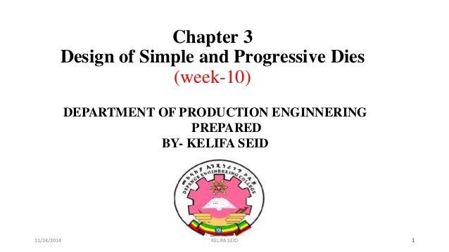 Chapter 3 Design of Simple and Progressive Dies (week-10) DEPARTMENT OF PRODUCTION ENGINNERING PREPARED BY- KELIFA SEID 11...