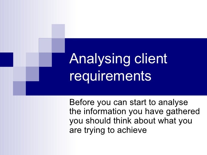 Analysing client requirements  Before you can start to analyse the information you have gathered you should think about wh...