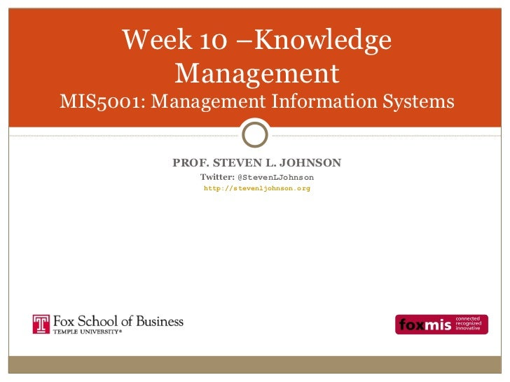 Week 10 –Knowledge         ManagementMIS5001: Management Information Systems           PROF. STEVEN L. JOHNSON            ...
