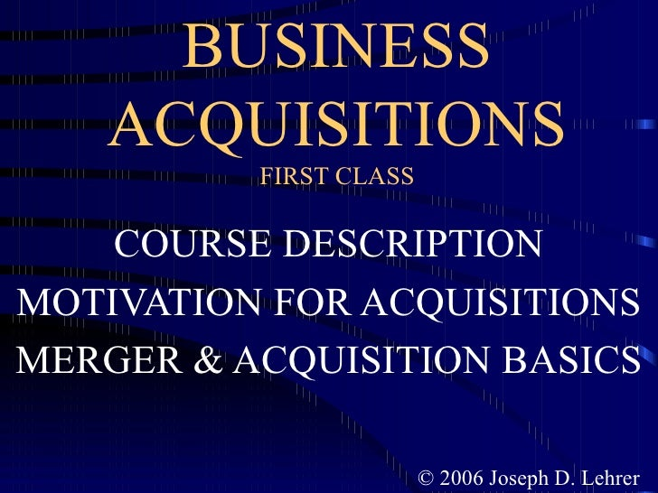 BUSINESS ACQUISITIONS FIRST CLASS COURSE DESCRIPTION MOTIVATION FOR ACQUISITIONS MERGER & ACQUISITION BASICS © 2006 Joseph...