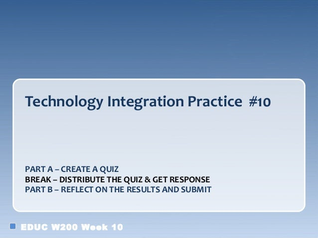 Technology Integration Practice #10PART A – CREATE A QUIZBREAK – DISTRIBUTE THE QUIZ & GET RESPONSEPART B – REFLECT ON THE...