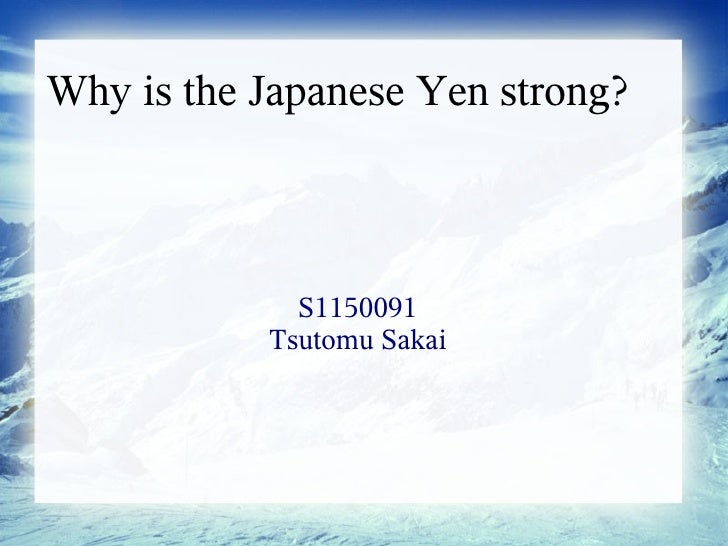 Why is the Japanese Yen strong?             S1150091           Tsutomu Sakai