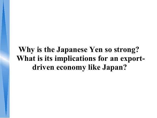 Why is the Japanese Yen so strong? What is its implications for an export- driven economy like Japan?