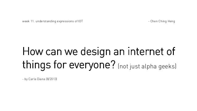 week 11. understanding expressions of IOT  - Chen Ching Heng  How can we design an internet of things for everyone? (not j...